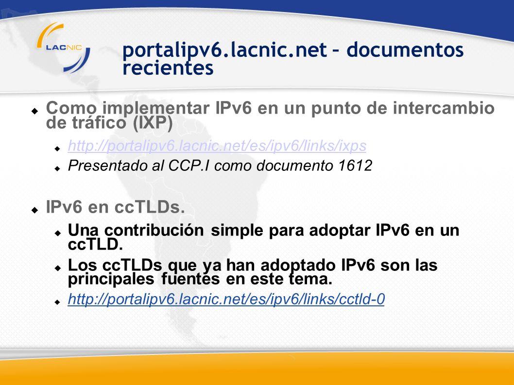 portalipv6.lacnic.net – documentos recientes Como implementar IPv6 en un punto de intercambio de tráfico (IXP) http://portalipv6.lacnic.net/es/ipv6/links/ixps Presentado al CCP.I como documento 1612 IPv6 en ccTLDs.