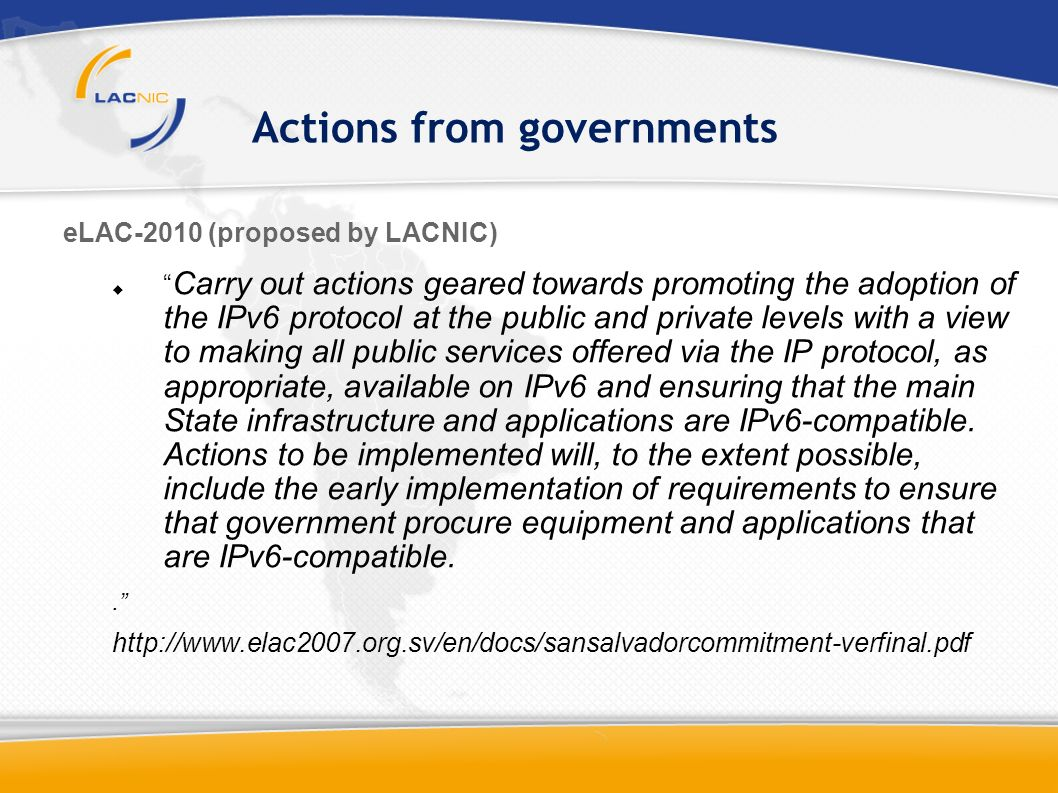 Actions from governments eLAC-2010 (proposed by LACNIC) Carry out actions geared towards promoting the adoption of the IPv6 protocol at the public and