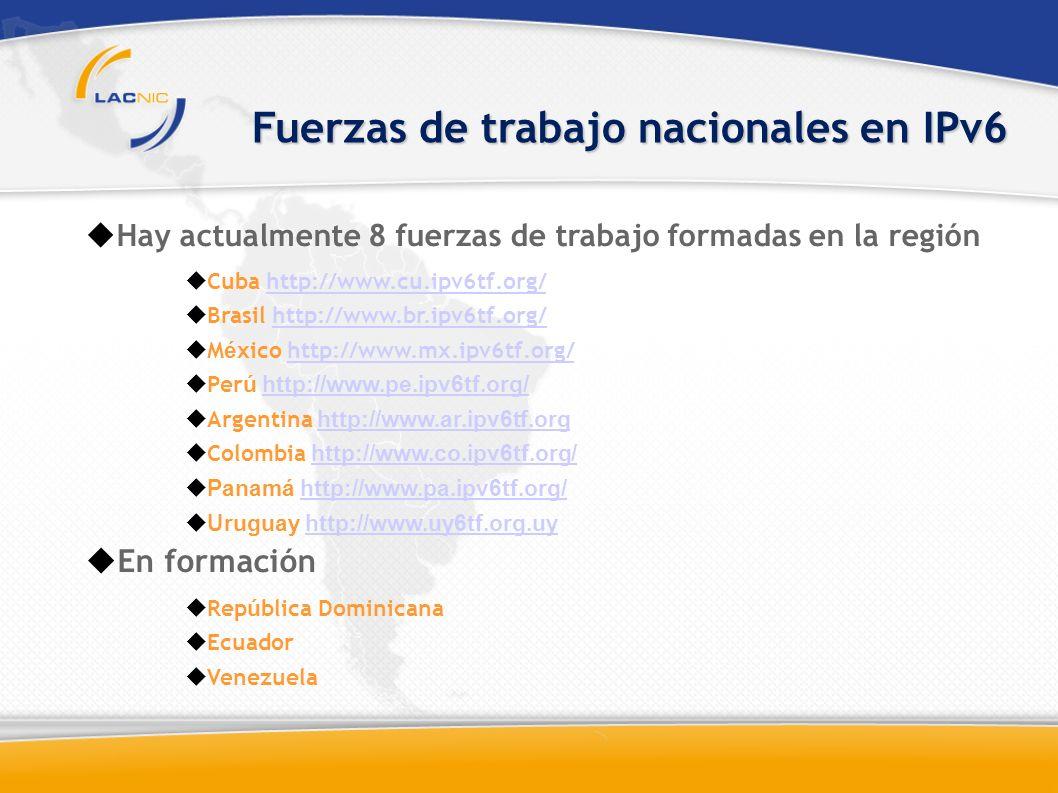 Hay actualmente 8 fuerzas de trabajo formadas en la región Cuba http://www.cu.ipv6tf.org/http://www.cu.ipv6tf.org/ Brasil http://www.br.ipv6tf.org/http://www.br.ipv6tf.org/ M é xico http://www.mx.ipv6tf.org/http://www.mx.ipv6tf.org/ Per ú http://www.pe.ipv6tf.org/http://www.pe.ipv6tf.org/ Argentina http://www.ar.ipv6tf.orghttp://www.ar.ipv6tf.org Colombia http://www.co.ipv6tf.org/http://www.co.ipv6tf.org/ Panamá http://www.pa.ipv6tf.org/http://www.pa.ipv6tf.org/ Uruguay http://www.uy6tf.org.uyhttp://www.uy6tf.org.uy En formación Rep ú blica Dominicana Ecuador Venezuela Fuerzas de trabajo nacionales en IPv6