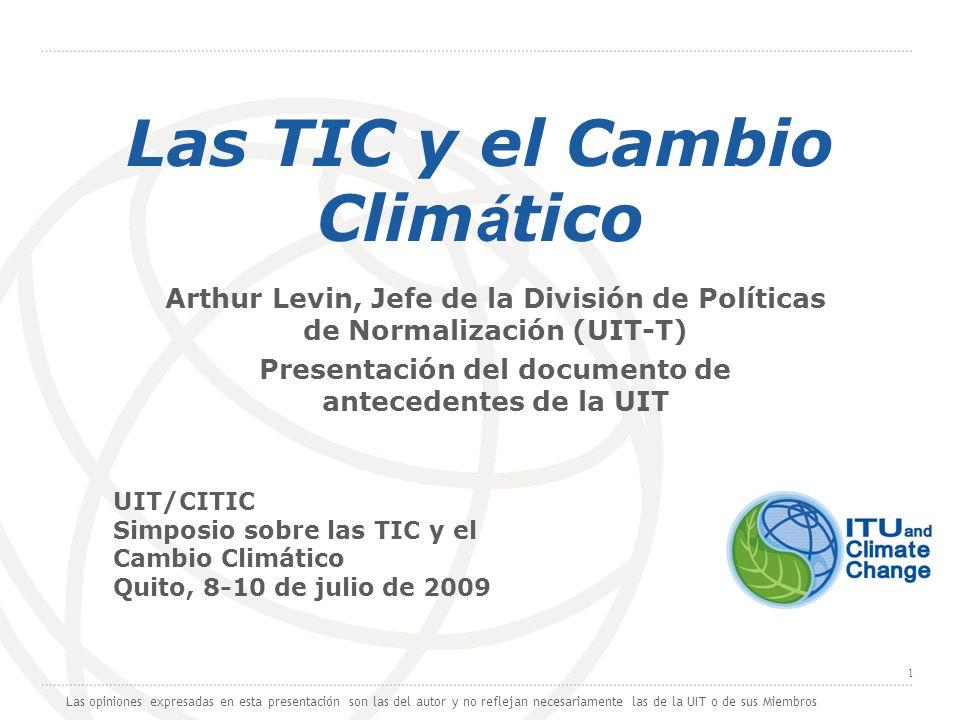 International Telecommunication Union 1 Las TIC y el Cambio Clim á tico Arthur Levin, Jefe de la División de Políticas de Normalización (UIT-T) Presen