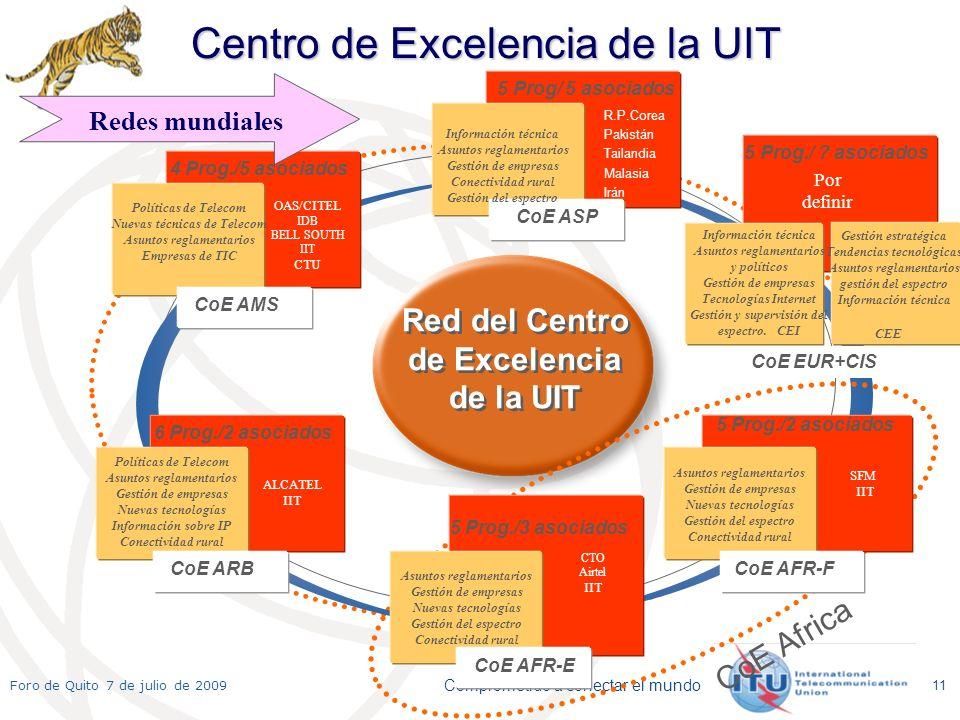 Comprometido a conectar el mundo Foro de Quito 7 de julio de 2009 11 Red del Centro de Excelencia de la UIT 3 PROGRAMS 4 Prog./5 asociados CoE AMS OAS/CITEL IDB BELL SOUTH IIT CTU Políticas de Telecom Nuevas técnicas de Telecom Asuntos reglamentarios Empresas de TIC 5 Prog/ 5 asociados CoE ASP Información técnica Asuntos reglamentarios Gestión de empresas Conectividad rural Gestión del espectro Asuntos reglamentarios Gestión de empresas Nuevas tecnologías Gestión del espectro Conectividad rural 5 Prog./2 asociados CoE AFR-F SFM IIT 6 Prog./2 asociados CoE ARB ALCATEL IIT Políticas de Telecom Asuntos reglamentarios Gestión de empresas Nuevas tecnologías Información sobre IP Conectividad rural Asuntos reglamentarios Gestión de empresas Nuevas tecnologías Gestión del espectro Conectividad rural CoE AFR-E CTO Airtel IIT CoE Africa 5 Prog./3 asociados 5 Prog./ .
