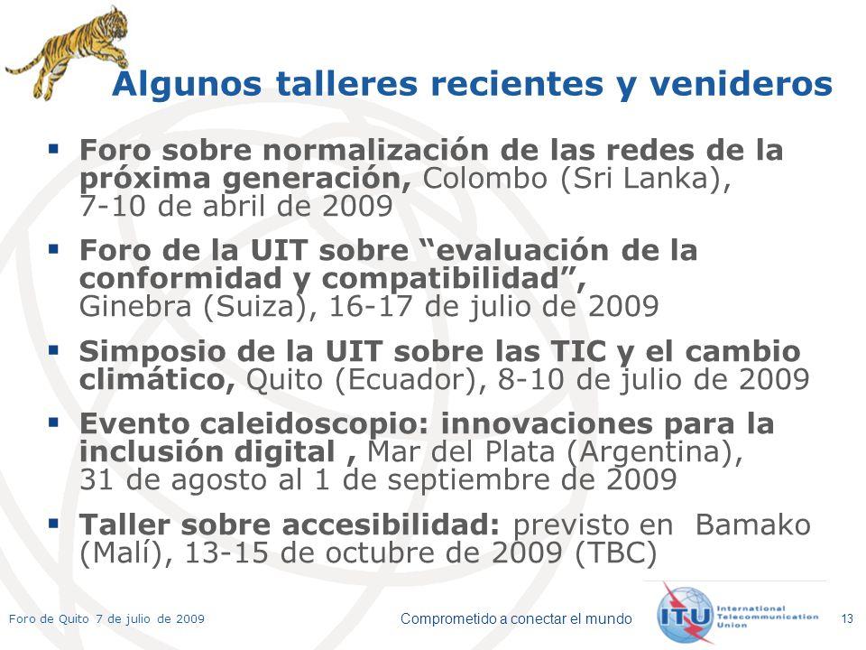 Comprometido a conectar el mundo Foro de Quito 7 de julio de 2009 13 Algunos talleres recientes y venideros Foro sobre normalización de las redes de la próxima generación, Colombo (Sri Lanka), 7-10 de abril de 2009 Foro de la UIT sobre evaluación de la conformidad y compatibilidad, Ginebra (Suiza), 16-17 de julio de 2009 Simposio de la UIT sobre las TIC y el cambio climático, Quito (Ecuador), 8-10 de julio de 2009 Evento caleidoscopio: innovaciones para la inclusión digital, Mar del Plata (Argentina), 31 de agosto al 1 de septiembre de 2009 Taller sobre accesibilidad: previsto en Bamako (Malí), 13-15 de octubre de 2009 (TBC)