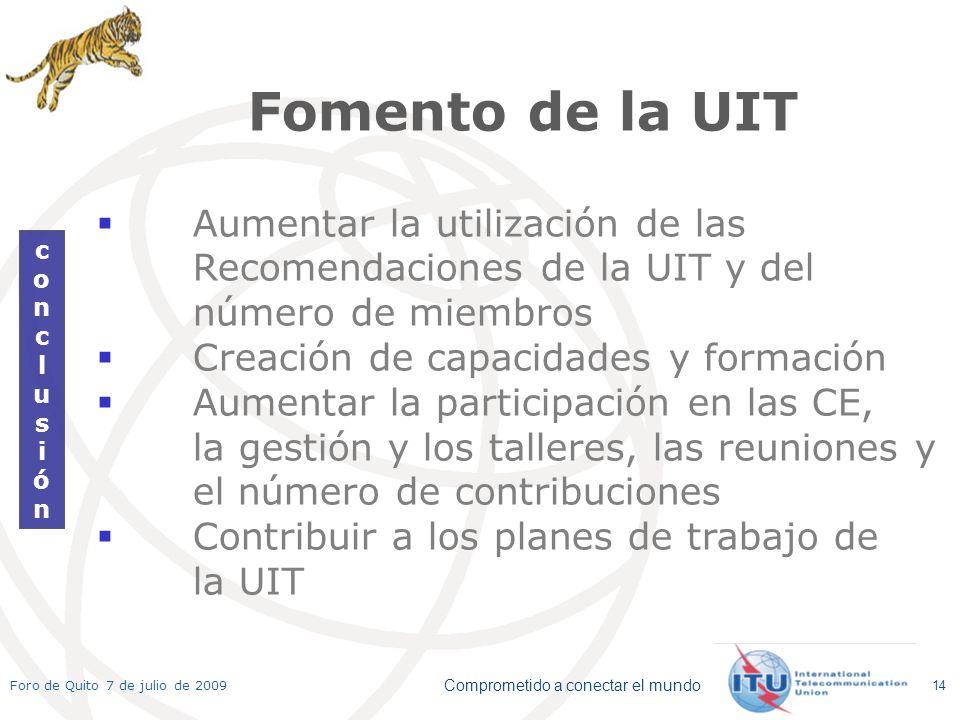 Comprometido a conectar el mundo Foro de Quito 7 de julio de 2009 14 conclusiónconclusión Fomento de la UIT Aumentar la utilización de las Recomendaciones de la UIT y del número de miembros Creación de capacidades y formación Aumentar la participación en las CE, la gestión y los talleres, las reuniones y el número de contribuciones Contribuir a los planes de trabajo de la UIT