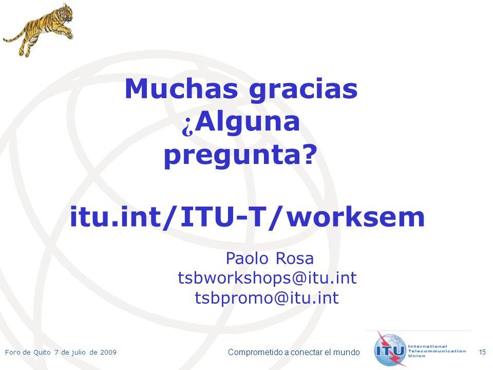 Comprometido a conectar el mundo Foro de Quito 7 de julio de 2009 15 Muchas gracias ¿ Alguna pregunta? itu.int/ITU-T/worksem Paolo Rosa tsbworkshops@i