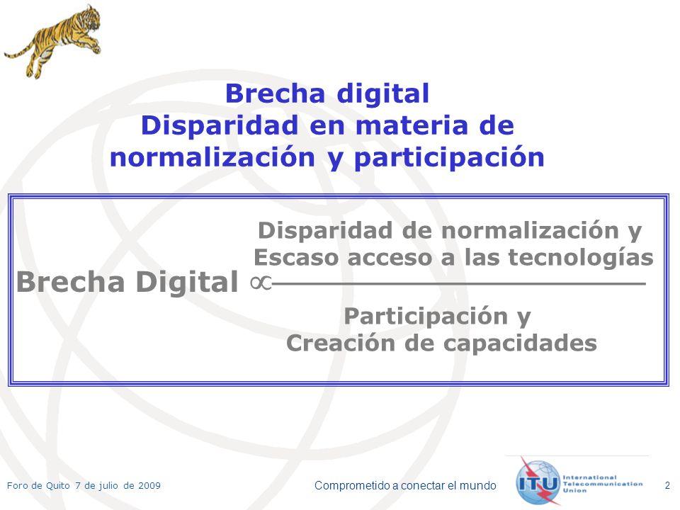 Comprometido a conectar el mundo Foro de Quito 7 de julio de 2009 2 Brecha digital Disparidad en materia de normalización y participación Participación y Creación de capacidades Disparidad de normalización y Escaso acceso a las tecnologías Brecha Digital _______________________