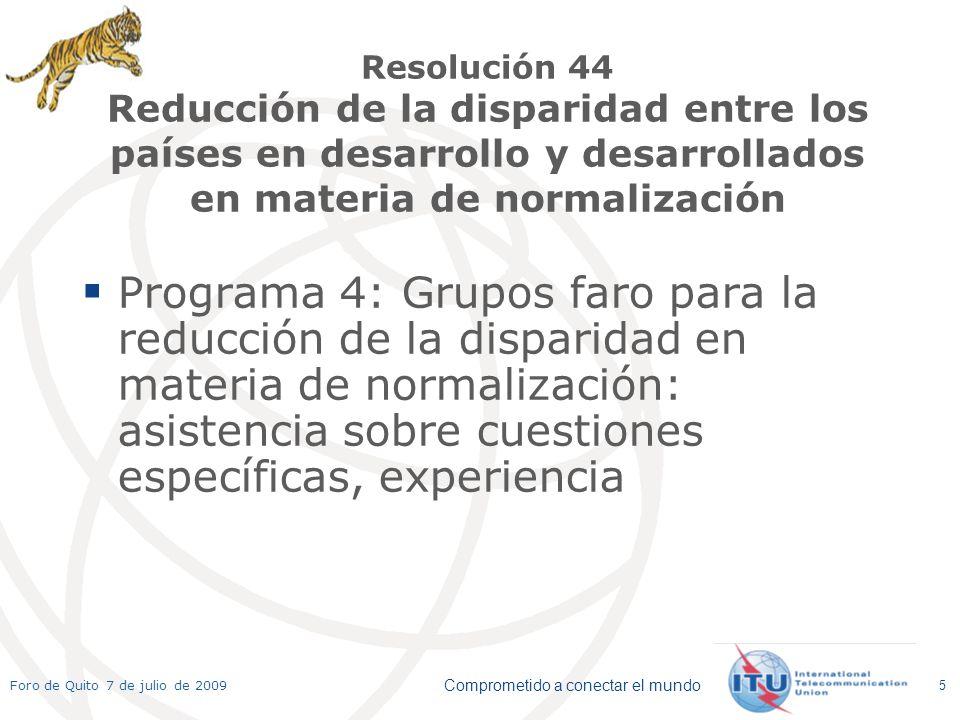 Comprometido a conectar el mundo Foro de Quito 7 de julio de 2009 5 Resolución 44 Reducción de la disparidad entre los países en desarrollo y desarrollados en materia de normalización Programa 4: Grupos faro para la reducción de la disparidad en materia de normalización: asistencia sobre cuestiones específicas, experiencia