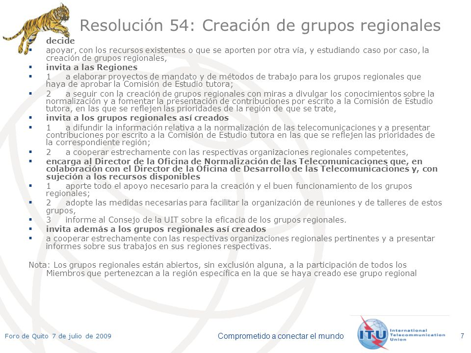 Comprometido a conectar el mundo Foro de Quito 7 de julio de 2009 7 Resolución 54: Creación de grupos regionales decide apoyar, con los recursos existentes o que se aporten por otra vía, y estudiando caso por caso, la creación de grupos regionales, invita a las Regiones 1a elaborar proyectos de mandato y de métodos de trabajo para los grupos regionales que haya de aprobar la Comisión de Estudio tutora; 2a seguir con la creación de grupos regionales con miras a divulgar los conocimientos sobre la normalización y a fomentar la presentación de contribuciones por escrito a la Comisión de Estudio tutora, en las que se reflejen las prioridades de la región de que se trate, invita a los grupos regionales así creados 1a difundir la información relativa a la normalización de las telecomunicaciones y a presentar contribuciones por escrito a la Comisión de Estudio tutora en las que se reflejen las prioridades de la correspondiente región; 2a cooperar estrechamente con las respectivas organizaciones regionales competentes, encarga al Director de la Oficina de Normalización de las Telecomunicaciones que, en colaboración con el Director de la Oficina de Desarrollo de las Telecomunicaciones y, con sujeción a los recursos disponibles 1aporte todo el apoyo necesario para la creación y el buen funcionamiento de los grupos regionales; 2adopte las medidas necesarias para facilitar la organización de reuniones y de talleres de estos grupos, 3informe al Consejo de la UIT sobre la eficacia de los grupos regionales.