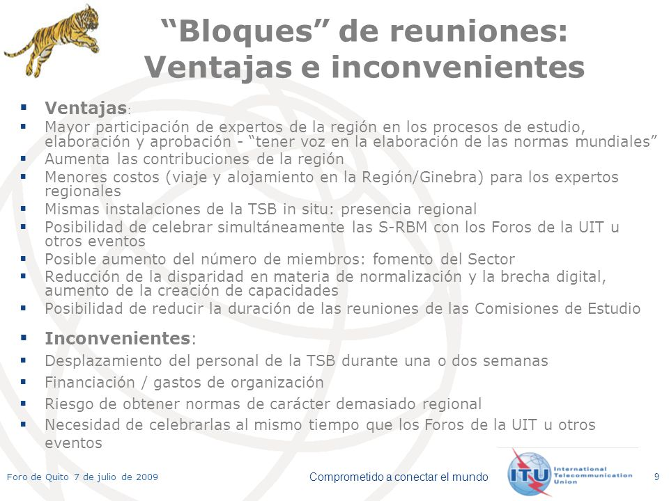 Comprometido a conectar el mundo Foro de Quito 7 de julio de 2009 9 Bloques de reuniones: Ventajas e inconvenientes Ventajas : Mayor participación de expertos de la región en los procesos de estudio, elaboración y aprobación - tener voz en la elaboración de las normas mundiales Aumenta las contribuciones de la región Menores costos (viaje y alojamiento en la Región/Ginebra) para los expertos regionales Mismas instalaciones de la TSB in situ: presencia regional Posibilidad de celebrar simultáneamente las S-RBM con los Foros de la UIT u otros eventos Posible aumento del número de miembros: fomento del Sector Reducción de la disparidad en materia de normalización y la brecha digital, aumento de la creación de capacidades Posibilidad de reducir la duración de las reuniones de las Comisiones de Estudio Inconvenientes: Desplazamiento del personal de la TSB durante una o dos semanas Financiación / gastos de organización Riesgo de obtener normas de carácter demasiado regional Necesidad de celebrarlas al mismo tiempo que los Foros de la UIT u otros eventos