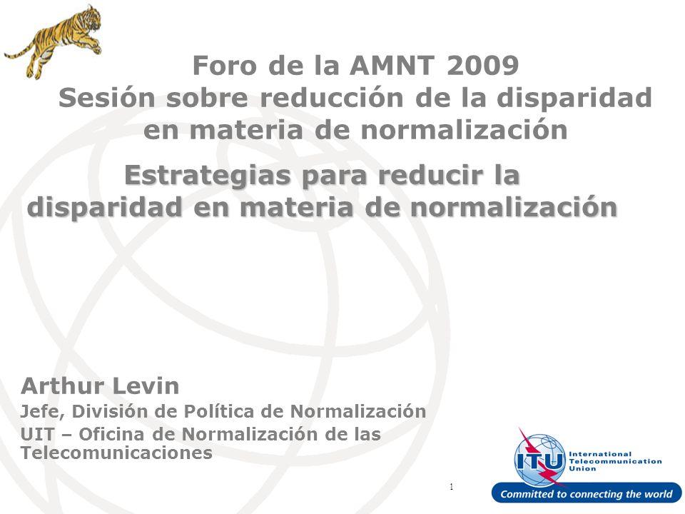 ITU Forum Bridging Standardization Gap – Brasilia, May 2008 1 Arthur Levin Jefe, División de Política de Normalización UIT – Oficina de Normalización de las Telecomunicaciones Estrategias para reducir la disparidad en materia de normalización Foro de la AMNT 2009 Sesión sobre reducción de la disparidad en materia de normalización
