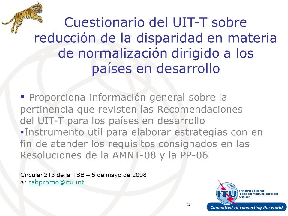ITU Forum Bridging Standardization Gap – Brasilia, May 2008 13 Cuestionario del UIT-T sobre reducción de la disparidad en materia de normalización dirigido a los países en desarrollo Circular 213 de la TSB – 5 de mayo de 2008 a : tsbpromo@itu.inttsbpromo@itu.int Proporciona información general sobre la pertinencia que revisten las Recomendaciones del UIT-T para los países en desarrollo Instrumento útil para elaborar estrategias con en fin de atender los requisitos consignados en las Resoluciones de la AMNT-08 y la PP-06