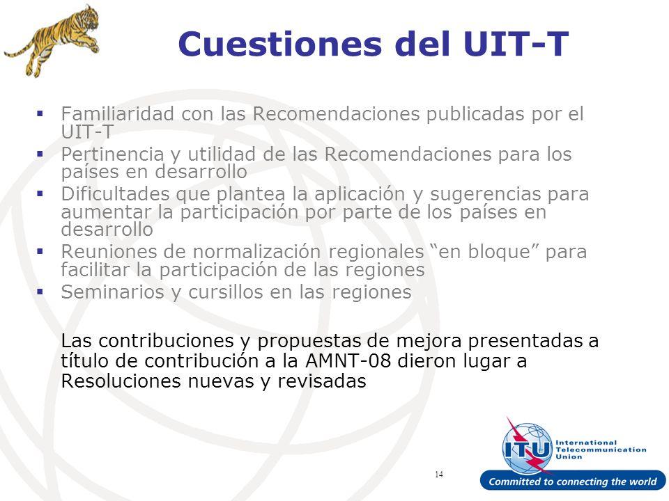 ITU Forum Bridging Standardization Gap – Brasilia, May 2008 14 Cuestiones del UIT-T Familiaridad con las Recomendaciones publicadas por el UIT-T Pertinencia y utilidad de las Recomendaciones para los países en desarrollo Dificultades que plantea la aplicación y sugerencias para aumentar la participación por parte de los países en desarrollo Reuniones de normalización regionales en bloque para facilitar la participación de las regiones Seminarios y cursillos en las regiones Las contribuciones y propuestas de mejora presentadas a título de contribución a la AMNT-08 dieron lugar a Resoluciones nuevas y revisadas