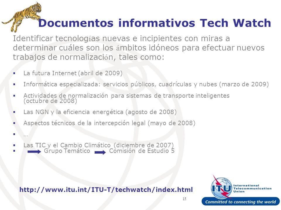 ITU Forum Bridging Standardization Gap – Brasilia, May 2008 15 Documentos informativos Tech Watch La futura Internet (abril de 2009) Informática especializada: servicios públicos, cuadrículas y nubes (marzo de 2009) Actividades de normalización para sistemas de transporte inteligentes (octubre de 2008) Las NGN y la eficiencia energética (agosto de 2008) Aspectos técnicos de la intercepción legal (mayo de 2008) … Las TIC y el Cambio Climático (diciembre de 2007) Grupo Temático Comisión de Estudio 5 http://www.itu.int/ITU-T/techwatch/index.html Identificar tecnolog í as nuevas e incipientes con miras a determinar cuáles son los á mbitos idóneos para efectuar nuevos trabajos de normalizaci ó n, tales como:
