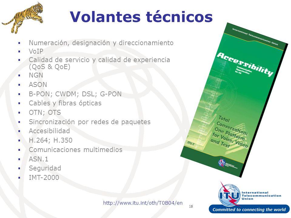 ITU Forum Bridging Standardization Gap – Brasilia, May 2008 16 Volantes técnicos Numeración, designación y direccionamiento VoIP Calidad de servicio y calidad de experiencia (QoS & QoE) NGN ASON B-PON; CWDM; DSL; G-PON Cables y fibras ópticas OTN; OTS Sincronización por redes de paquetes Accesibilidad H.264; H.350 Comunicaciones multimedios ASN.1 Seguridad IMT-2000 http://www.itu.int/oth/T0B04/en