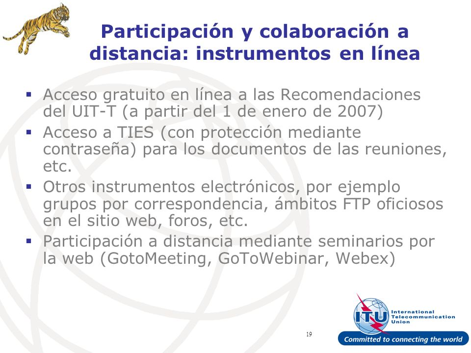 ITU Forum Bridging Standardization Gap – Brasilia, May 2008 19 Participación y colaboración a distancia: instrumentos en línea Acceso gratuito en línea a las Recomendaciones del UIT-T (a partir del 1 de enero de 2007) Acceso a TIES (con protección mediante contraseña) para los documentos de las reuniones, etc.