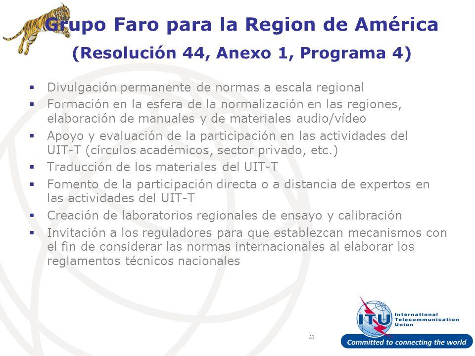 ITU Forum Bridging Standardization Gap – Brasilia, May 2008 21 Grupo Faro para la Region de América (Resolución 44, Anexo 1, Programa 4) Divulgación permanente de normas a escala regional Formación en la esfera de la normalización en las regiones, elaboración de manuales y de materiales audio/vídeo Apoyo y evaluación de la participación en las actividades del UIT-T (círculos académicos, sector privado, etc.) Traducción de los materiales del UIT-T Fomento de la participación directa o a distancia de expertos en las actividades del UIT-T Creación de laboratorios regionales de ensayo y calibración Invitación a los reguladores para que establezcan mecanismos con el fin de considerar las normas internacionales al elaborar los reglamentos técnicos nacionales
