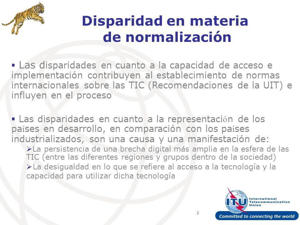 ITU Forum Bridging Standardization Gap – Brasilia, May 2008 3 Disparidad en materia de normalización Las d isparidades en cuanto a la capacidad de acceso e implementación contribuyen al establecimiento de normas internacionales sobre las TIC (Recomendaciones de la UIT) e influyen en el proceso Las disparidades en cuanto a la representaci ó n de los pa í ses en desarrollo, en comparación con los pa í ses industrializados, son una causa y una manifestación de: La persistencia de una brecha digital más amplia en la esfera de las TIC (entre las diferentes regiones y grupos dentro de la sociedad) La desigualdad en lo que se refiere al acceso a la tecnología y la capacidad para utilizar dicha tecnología