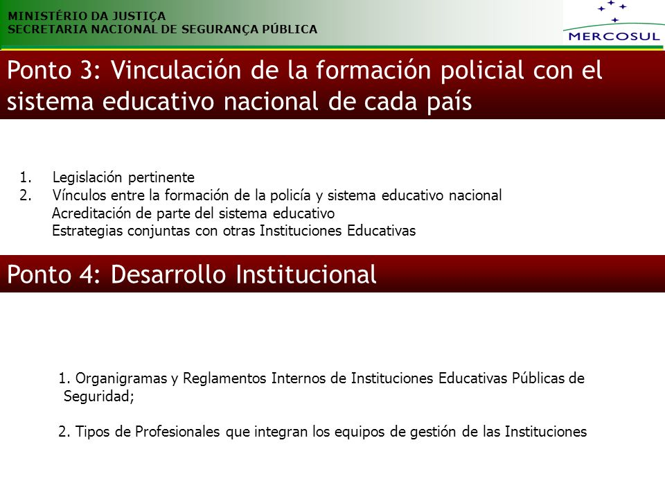 MINISTÉRIO DA JUSTIÇA SECRETARIA NACIONAL DE SEGURANÇA PÚBLICA 1.Legislación pertinente 2.Vínculos entre la formación de la policía y sistema educativo nacional Acreditación de parte del sistema educativo Estrategias conjuntas con otras Instituciones Educativas Ponto 3: Vinculación de la formación policial con el sistema educativo nacional de cada país Ponto 4: Desarrollo Institucional 1.