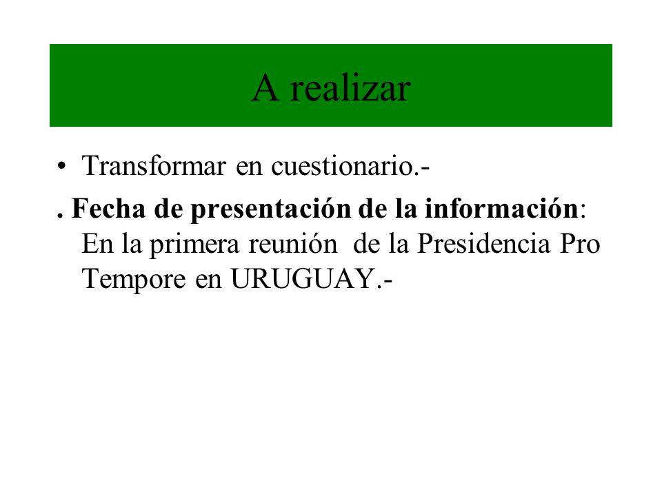 A realizar Transformar en cuestionario.-. Fecha de presentación de la información: En la primera reunión de la Presidencia Pro Tempore en URUGUAY.-