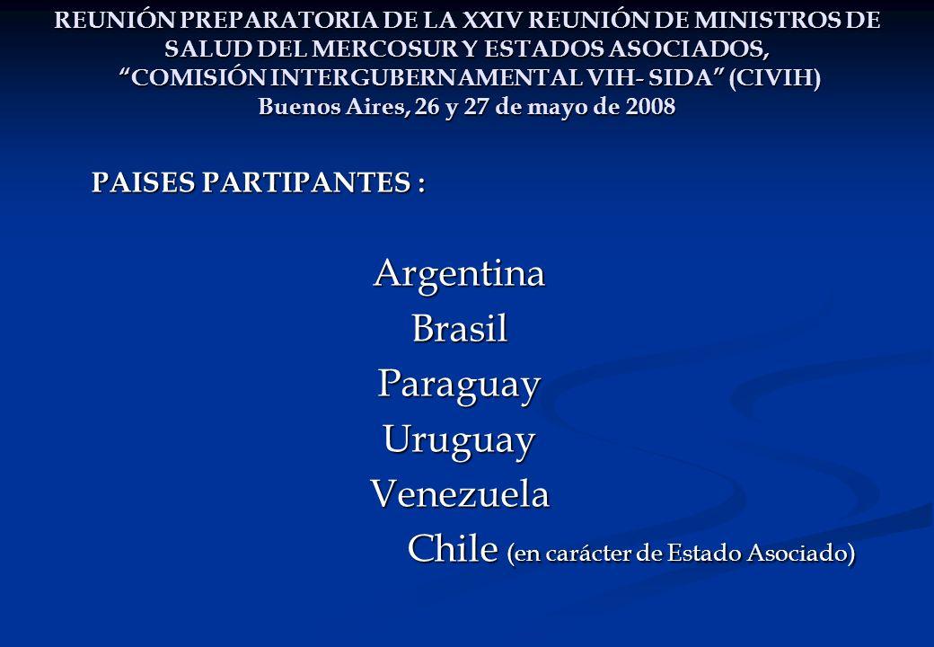 REUNIÓN PREPARATORIA DE LA XXIV REUNIÓN DE MINISTROS DE SALUD DEL MERCOSUR Y ESTADOS ASOCIADOS, COMISIÓN INTERGUBERNAMENTAL VIH- SIDA (CIVIH) Buenos Aires, 26 y 27 de mayo de 2008 PAISES PARTIPANTES : ArgentinaBrasilParaguayUruguayVenezuela Chile (en carácter de Estado Asociado) Chile (en carácter de Estado Asociado)