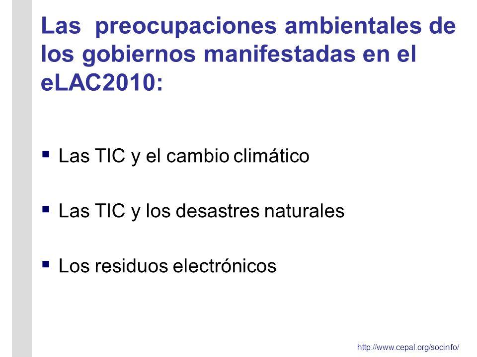 http://www.cepal.org/socinfo/ Las preocupaciones ambientales de los gobiernos manifestadas en el eLAC2010: Las TIC y el cambio climático Las TIC y los desastres naturales Los residuos electrónicos