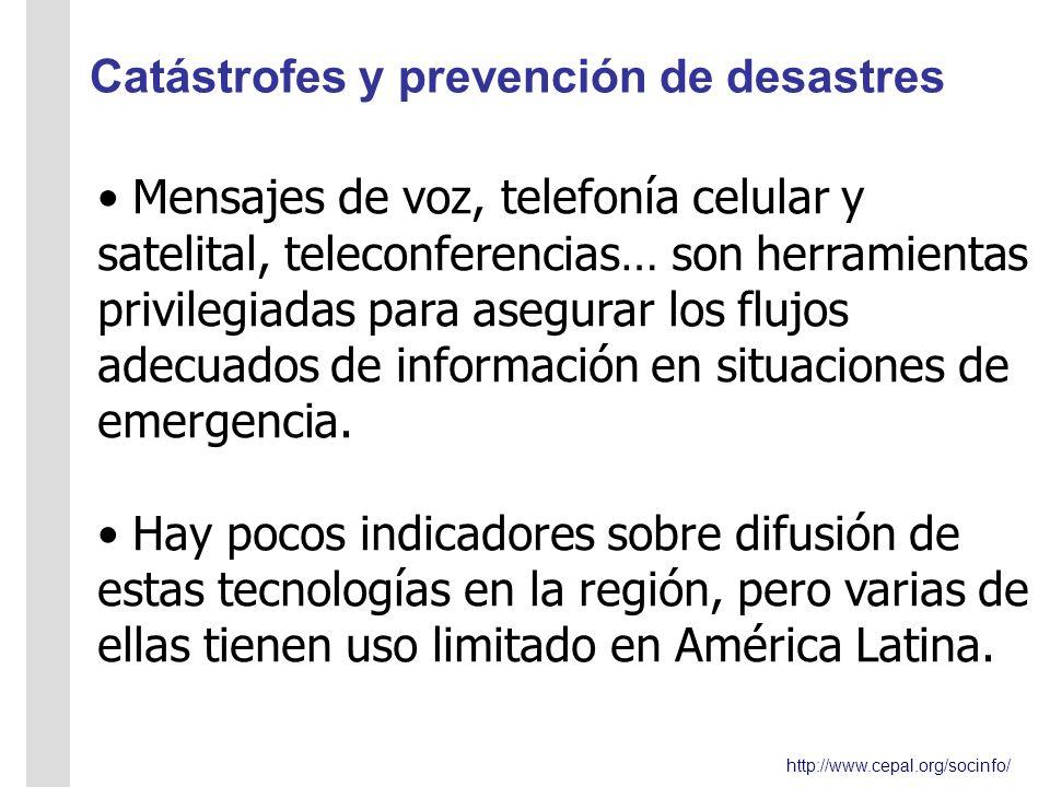 http://www.cepal.org/socinfo/ Catástrofes y prevención de desastres Mensajes de voz, telefonía celular y satelital, teleconferencias… son herramientas privilegiadas para asegurar los flujos adecuados de información en situaciones de emergencia.