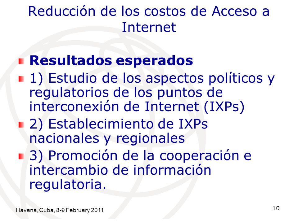 Havana, Cuba, 8-9 February 2011 10 Reducción de los costos de Acceso a Internet Resultados esperados 1) Estudio de los aspectos políticos y regulatorios de los puntos de interconexión de Internet (IXPs) 2) Establecimiento de IXPs nacionales y regionales 3) Promoción de la cooperación e intercambio de información regulatoria.