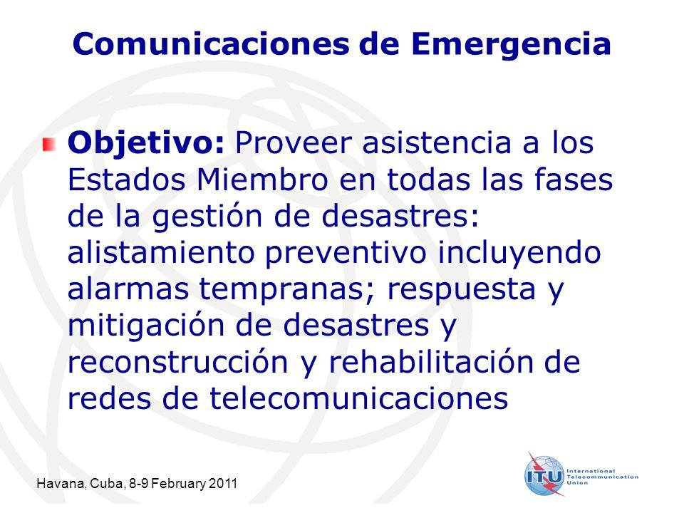 Havana, Cuba, 8-9 February 2011 3 Comunicaciones de Emergencia Objetivo: Proveer asistencia a los Estados Miembro en todas las fases de la gestión de desastres: alistamiento preventivo incluyendo alarmas tempranas; respuesta y mitigación de desastres y reconstrucción y rehabilitación de redes de telecomunicaciones