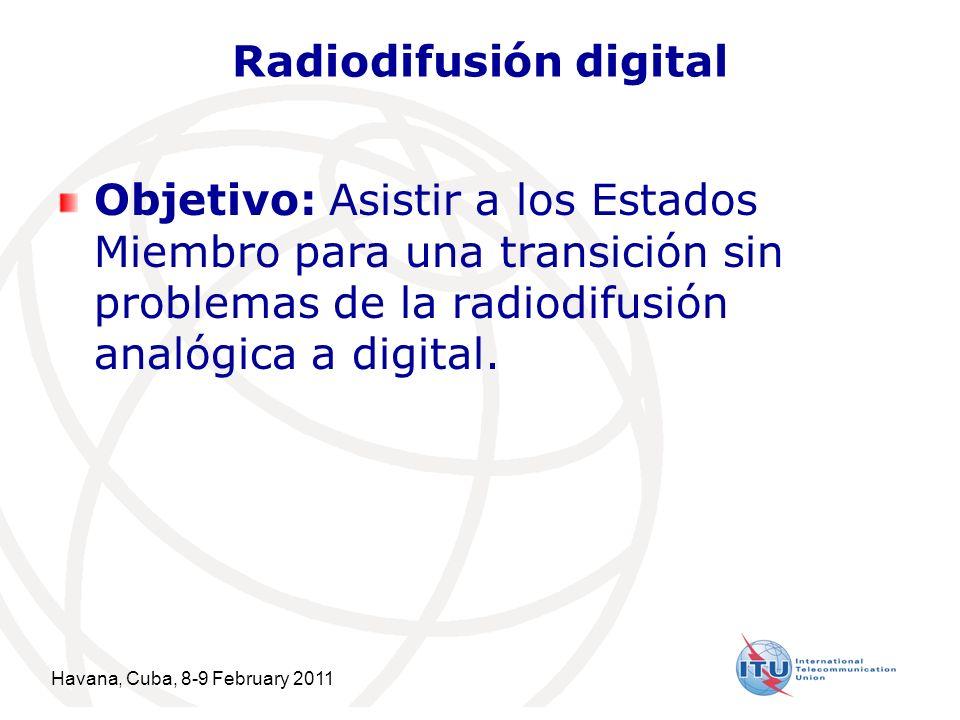Havana, Cuba, 8-9 February 2011 5 Radiodifusión digital Objetivo: Asistir a los Estados Miembro para una transición sin problemas de la radiodifusión analógica a digital.