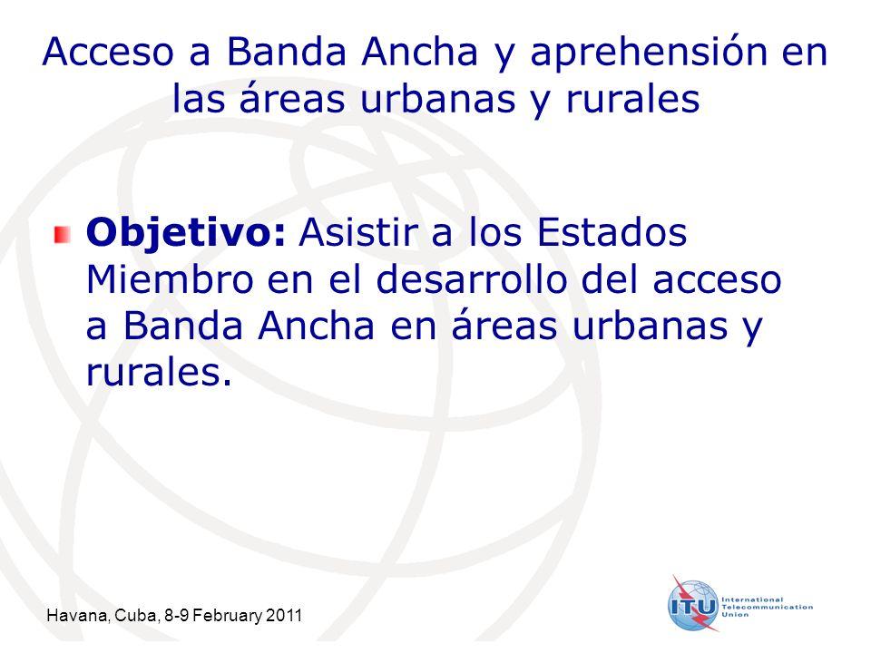 Havana, Cuba, 8-9 February 2011 7 Acceso a Banda Ancha y aprehensión en las áreas urbanas y rurales Objetivo: Asistir a los Estados Miembro en el desarrollo del acceso a Banda Ancha en áreas urbanas y rurales.