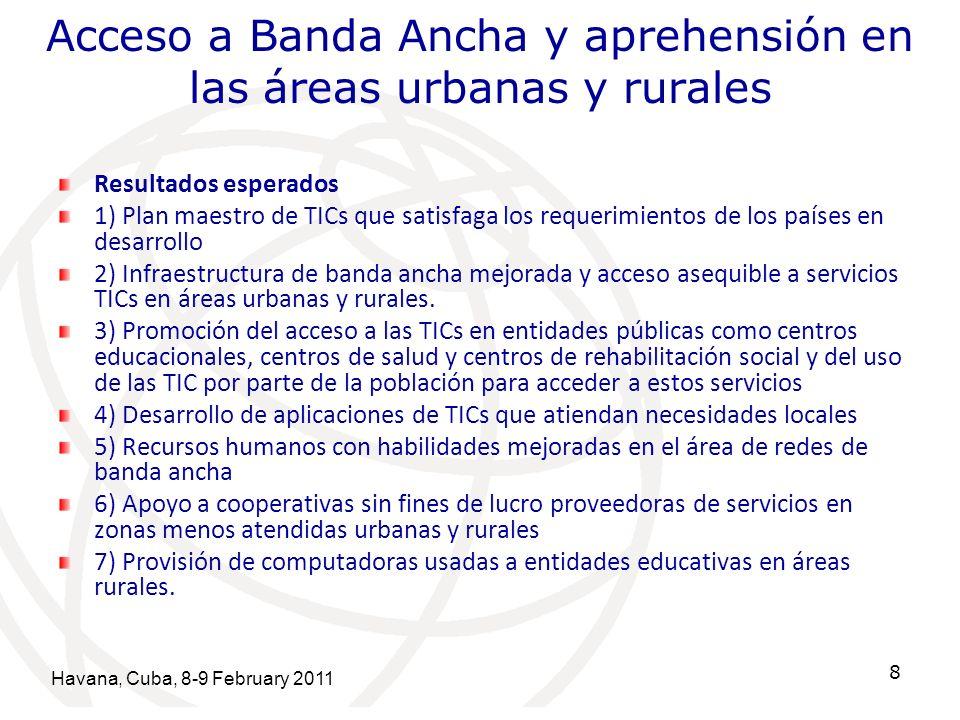 Havana, Cuba, 8-9 February 2011 8 Acceso a Banda Ancha y aprehensión en las áreas urbanas y rurales Resultados esperados 1) Plan maestro de TICs que satisfaga los requerimientos de los países en desarrollo 2) Infraestructura de banda ancha mejorada y acceso asequible a servicios TICs en áreas urbanas y rurales.