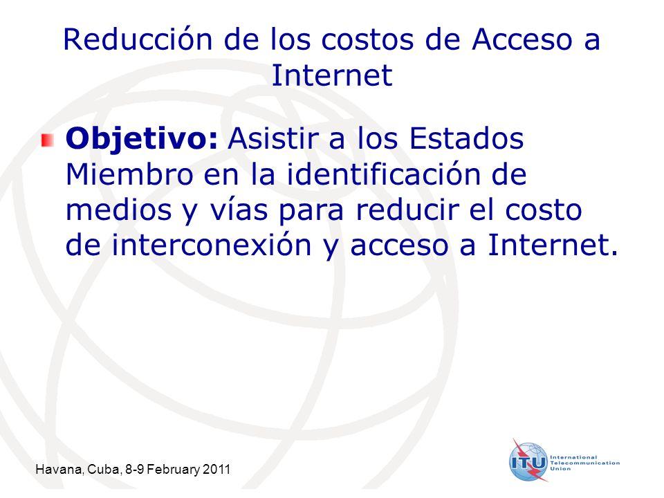 Havana, Cuba, 8-9 February 2011 9 Reducción de los costos de Acceso a Internet Objetivo: Asistir a los Estados Miembro en la identificación de medios y vías para reducir el costo de interconexión y acceso a Internet.