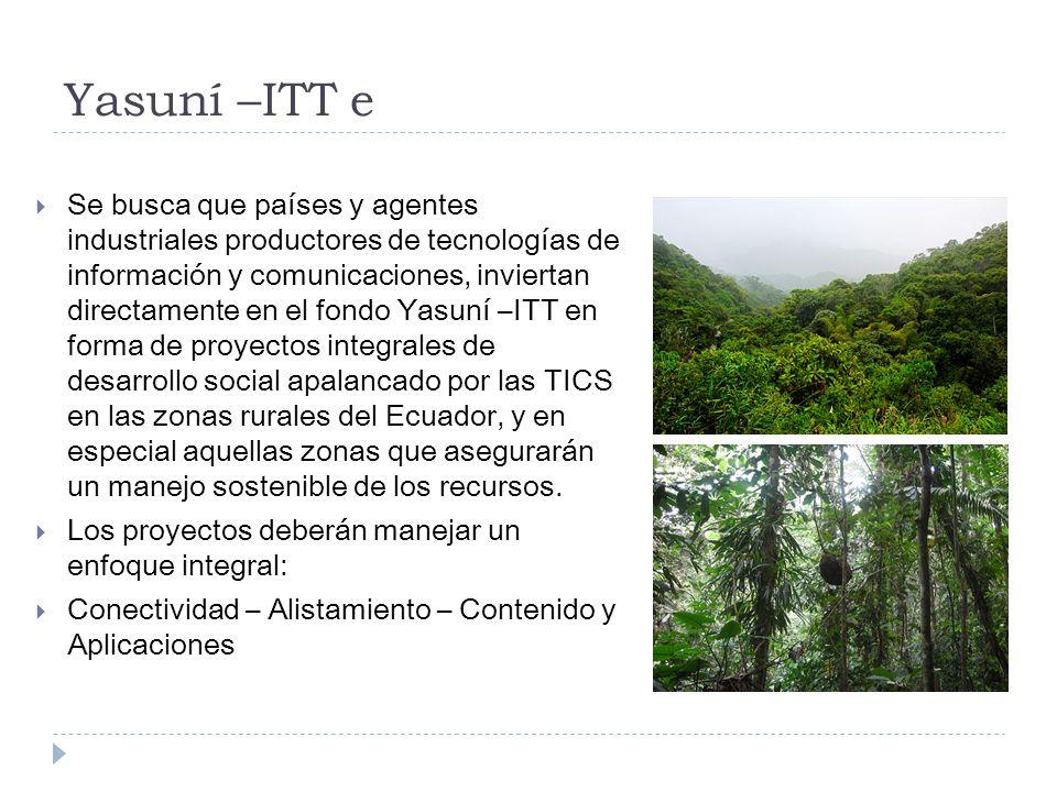 Yasuní –ITT e Se busca que países y agentes industriales productores de tecnologías de información y comunicaciones, inviertan directamente en el fondo Yasuní –ITT en forma de proyectos integrales de desarrollo social apalancado por las TICS en las zonas rurales del Ecuador, y en especial aquellas zonas que asegurarán un manejo sostenible de los recursos.