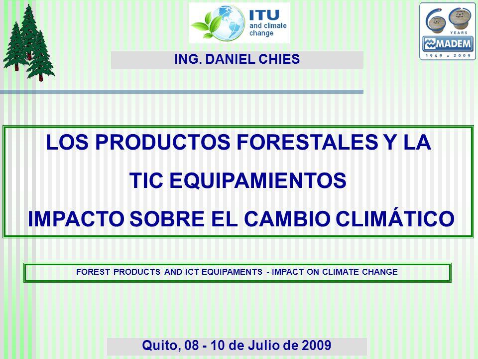 LOS PRODUCTOS FORESTALES Y LA TIC EQUIPAMIENTOS IMPACTO SOBRE EL CAMBIO CLIMÁTICO Quito, 08 - 10 de Julio de 2009 ING.