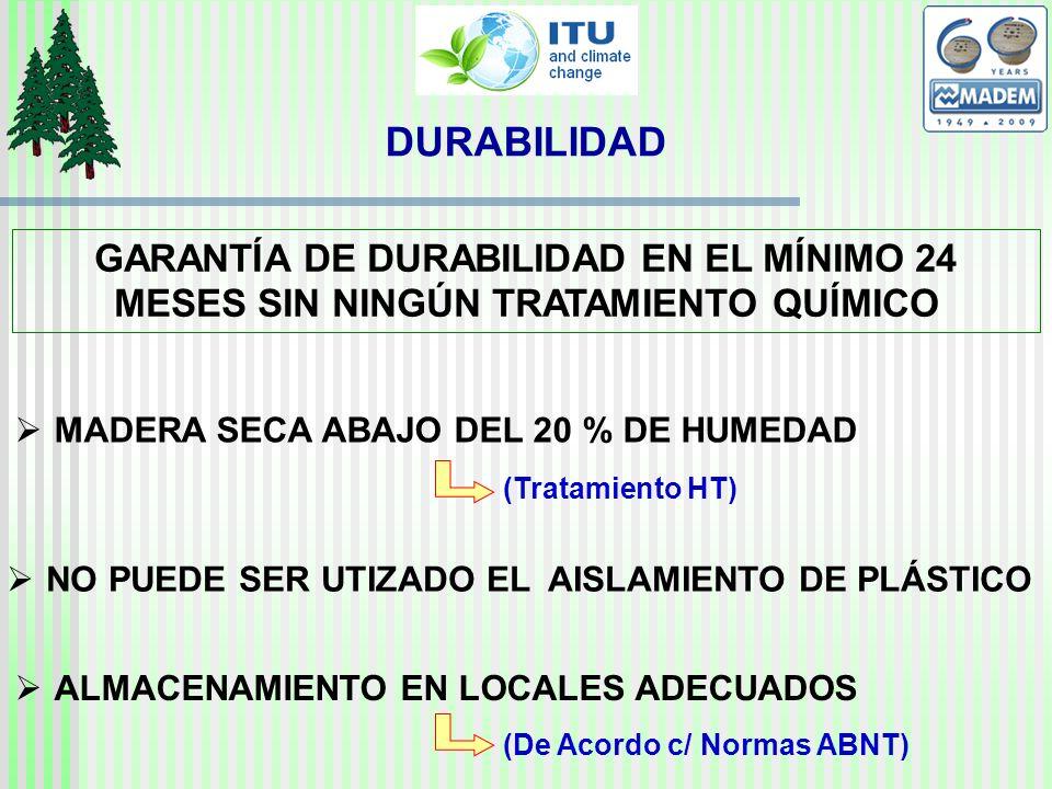 GARANTÍA DE DURABILIDAD EN EL MÍNIMO 24 MESES SIN NINGÚN TRATAMIENTO QUÍMICO MADERA SECA ABAJO DEL 20 % DE HUMEDAD NO PUEDE SER UTIZADO EL AISLAMIENTO DE PLÁSTICO ALMACENAMIENTO EN LOCALES ADECUADOS (Tratamiento HT) (De Acordo c/ Normas ABNT) DURABILIDAD