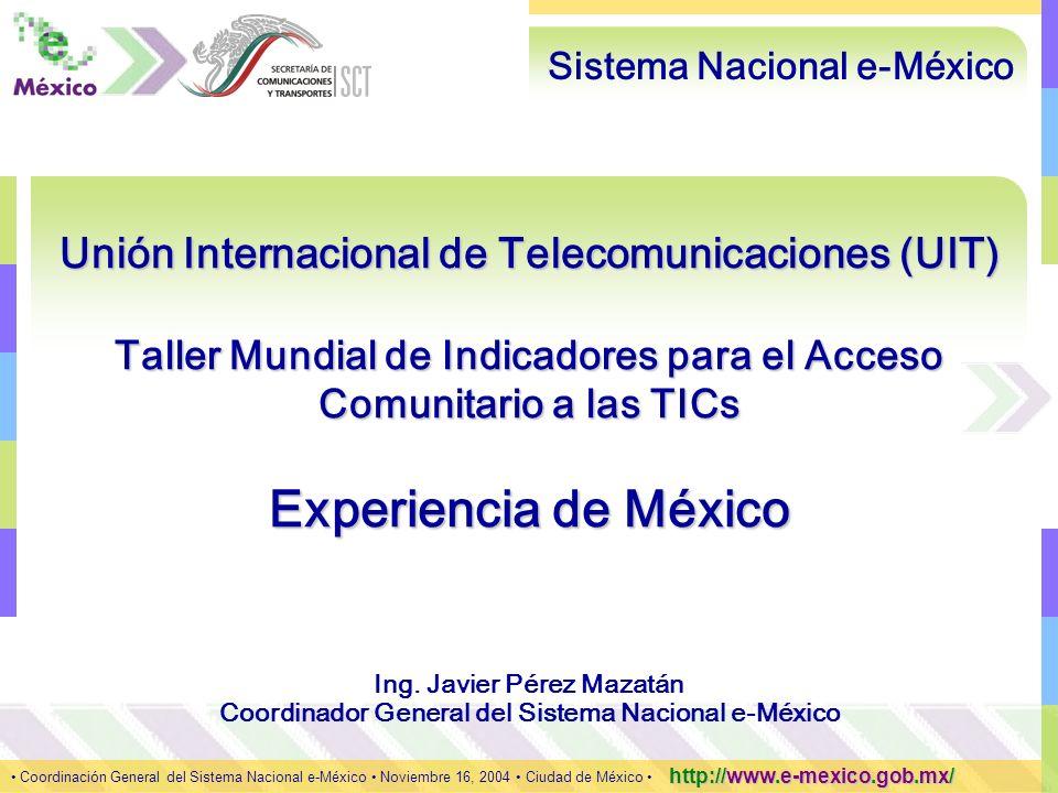 1 Coordinación General del Sistema Nacional e-México Noviembre 16, 2004 Ciudad de México http://www.e-mexico.gob.mx/ Unión Internacional de Telecomunicaciones (UIT) Taller Mundial de Indicadores para el Acceso Comunitario a las TICs Experiencia de México Sistema Nacional e-México Coordinación General del Sistema Nacional e-México Noviembre 16, 2004 Ciudad de México http://www.e-mexico.gob.mx/ Ing.
