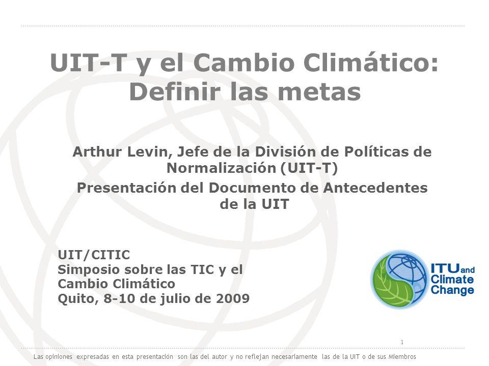 International Telecommunication Union 1 UIT-T y el Cambio Climático: Definir las metas Arthur Levin, Jefe de la División de Políticas de Normalización (UIT-T) Presentación del Documento de Antecedentes de la UIT Las opiniones expresadas en esta presentación son las del autor y no reflejan necesariamente las de la UIT o de sus Miembros UIT/CITIC Simposio sobre las TIC y el Cambio Climático Quito, 8-10 de julio de 2009