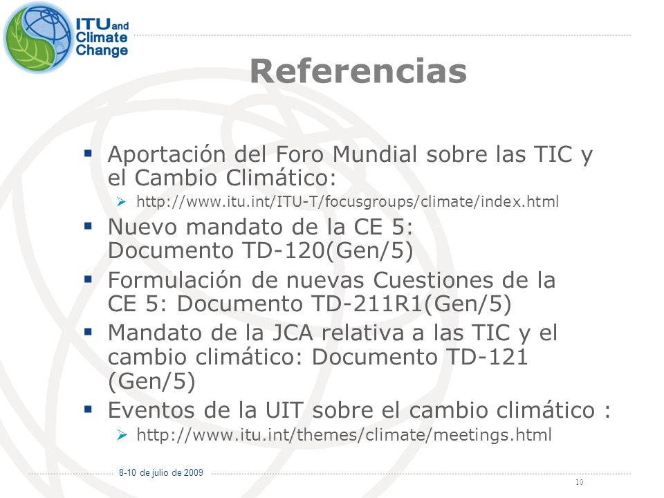 8-10 de julio de 2009 10 Referencias Aportación del Foro Mundial sobre las TIC y el Cambio Climático: http://www.itu.int/ITU-T/focusgroups/climate/index.html Nuevo mandato de la CE 5: Documento TD-120(Gen/5) Formulación de nuevas Cuestiones de la CE 5: Documento TD-211R1(Gen/5) Mandato de la JCA relativa a las TIC y el cambio climático: Documento TD-121 (Gen/5) Eventos de la UIT sobre el cambio climático : http://www.itu.int/themes/climate/meetings.html