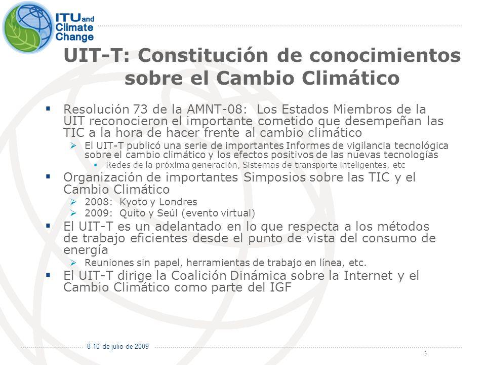 8-10 de julio de 2009 3 UIT-T: Constitución de conocimientos sobre el Cambio Climático Resolución 73 de la AMNT-08: Los Estados Miembros de la UIT reconocieron el importante cometido que desempeñan las TIC a la hora de hacer frente al cambio climático El UIT-T publicó una serie de importantes Informes de vigilancia tecnológica sobre el cambio climático y los efectos positivos de las nuevas tecnologías Redes de la próxima generación, Sistemas de transporte inteligentes, etc Organización de importantes Simposios sobre las TIC y el Cambio Climático 2008: Kyoto y Londres 2009: Quito y Seúl (evento virtual) El UIT-T es un adelantado en lo que respecta a los métodos de trabajo eficientes desde el punto de vista del consumo de energía Reuniones sin papel, herramientas de trabajo en línea, etc.