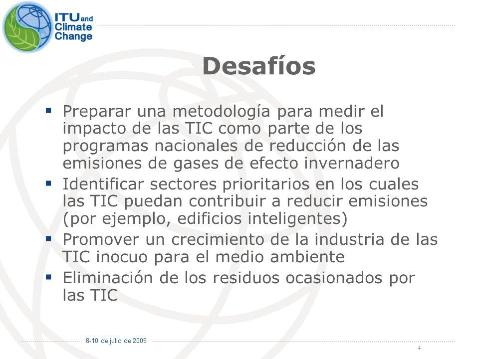 8-10 de julio de 2009 4 Desafíos Preparar una metodología para medir el impacto de las TIC como parte de los programas nacionales de reducción de las emisiones de gases de efecto invernadero Identificar sectores prioritarios en los cuales las TIC puedan contribuir a reducir emisiones (por ejemplo, edificios inteligentes) Promover un crecimiento de la industria de las TIC inocuo para el medio ambiente Eliminación de los residuos ocasionados por las TIC