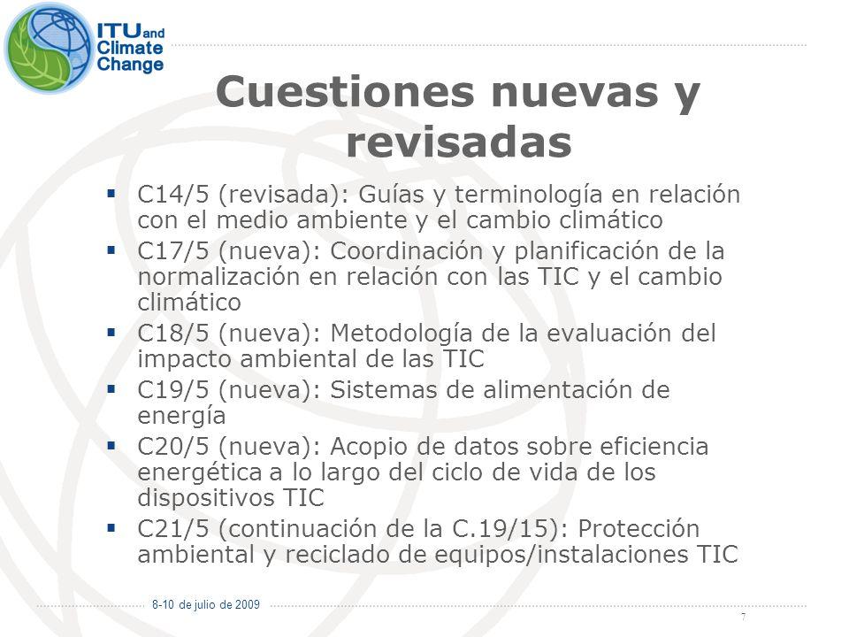 8-10 de julio de 2009 7 Cuestiones nuevas y revisadas C14/5 (revisada): Guías y terminología en relación con el medio ambiente y el cambio climático C17/5 (nueva): Coordinación y planificación de la normalización en relación con las TIC y el cambio climático C18/5 (nueva): Metodología de la evaluación del impacto ambiental de las TIC C19/5 (nueva): Sistemas de alimentación de energía C20/5 (nueva): Acopio de datos sobre eficiencia energética a lo largo del ciclo de vida de los dispositivos TIC C21/5 (continuación de la C.19/15): Protección ambiental y reciclado de equipos/instalaciones TIC