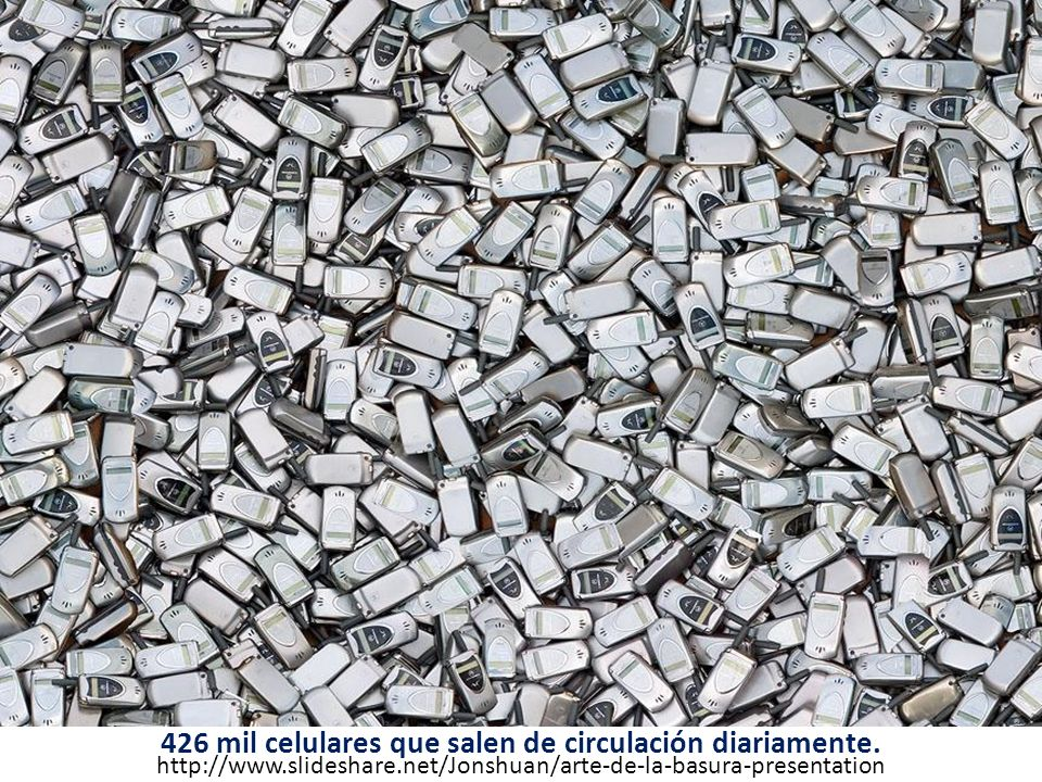 426 mil celulares que salen de circulación diariamente. http://www.slideshare.net/Jonshuan/arte-de-la-basura-presentation