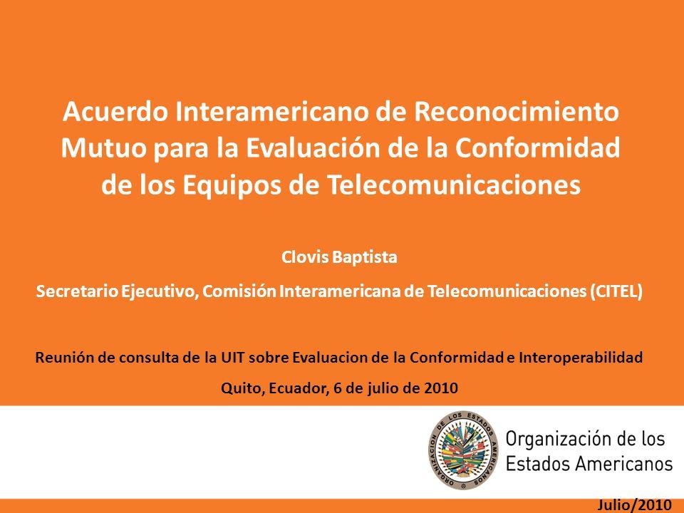 Julio/2010 Acuerdo Interamericano de Reconocimiento Mutuo para la Evaluación de la Conformidad de los Equipos de Telecomunicaciones Clovis Baptista Se