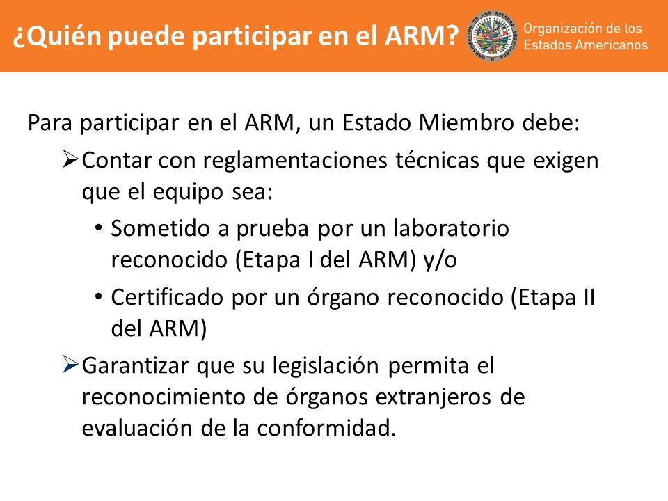 ¿Quién puede participar en el ARM? Para participar en el ARM, un Estado Miembro debe: Contar con reglamentaciones técnicas que exigen que el equipo se