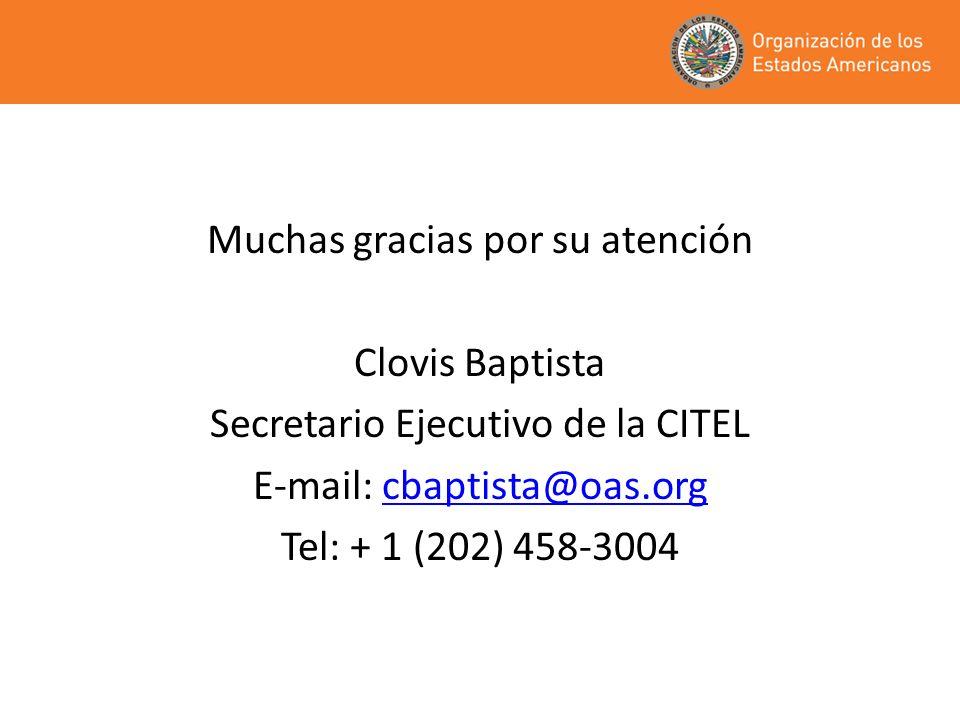Muchas gracias por su atención Clovis Baptista Secretario Ejecutivo de la CITEL E-mail: cbaptista@oas.orgcbaptista@oas.org Tel: + 1 (202) 458-3004