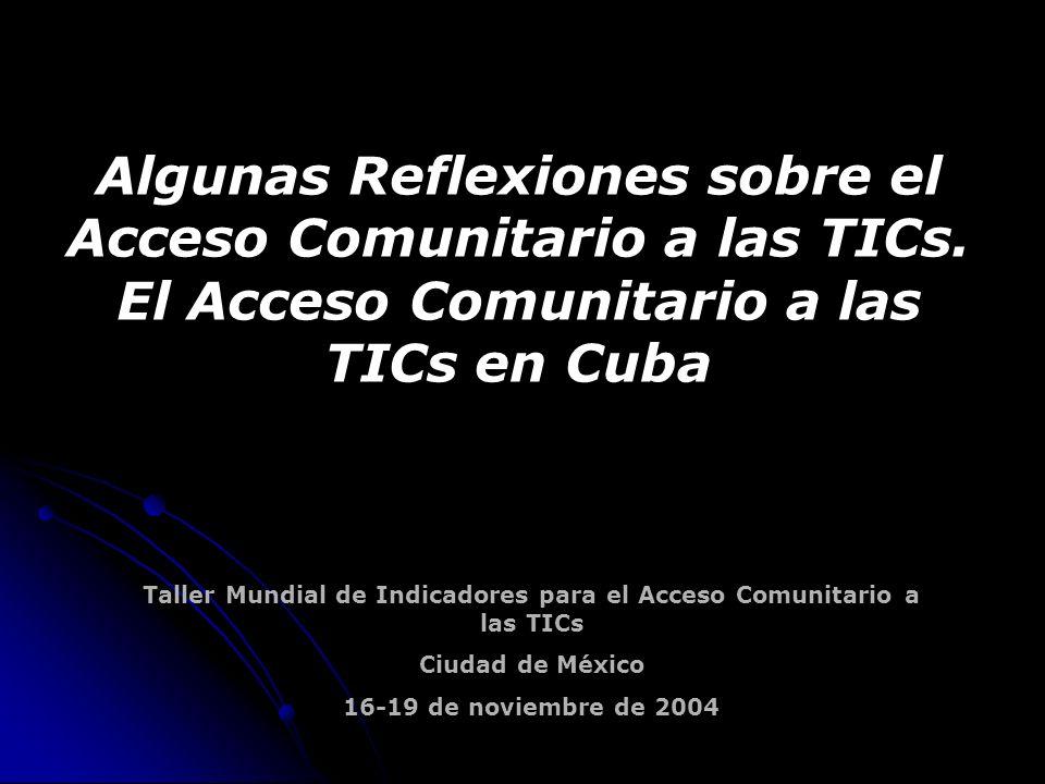 Taller Mundial de Indicadores para el Acceso Comunitario a las TICs Ciudad de México 16-19 de noviembre de 2004 Algunas Reflexiones sobre el Acceso Comunitario a las TICs.