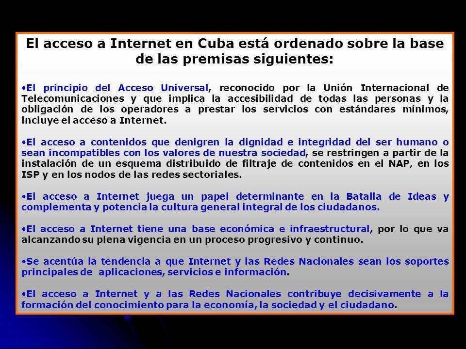 El acceso a Internet en Cuba está ordenado sobre la base de las premisas siguientes: El principio del Acceso Universal, reconocido por la Unión Internacional de Telecomunicaciones y que implica la accesibilidad de todas las personas y la obligación de los operadores a prestar los servicios con estándares mínimos, incluye el acceso a Internet.