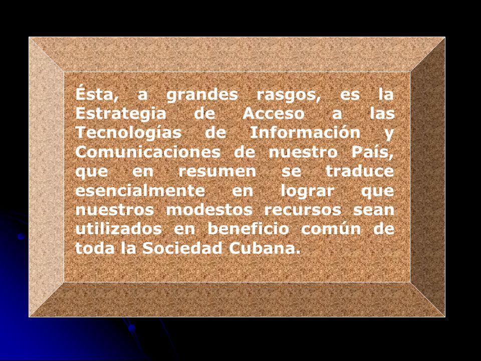 Ésta, a grandes rasgos, es la Estrategia de Acceso a las Tecnologías de Información y Comunicaciones de nuestro País, que en resumen se traduce esencialmente en lograr que nuestros modestos recursos sean utilizados en beneficio común de toda la Sociedad Cubana.
