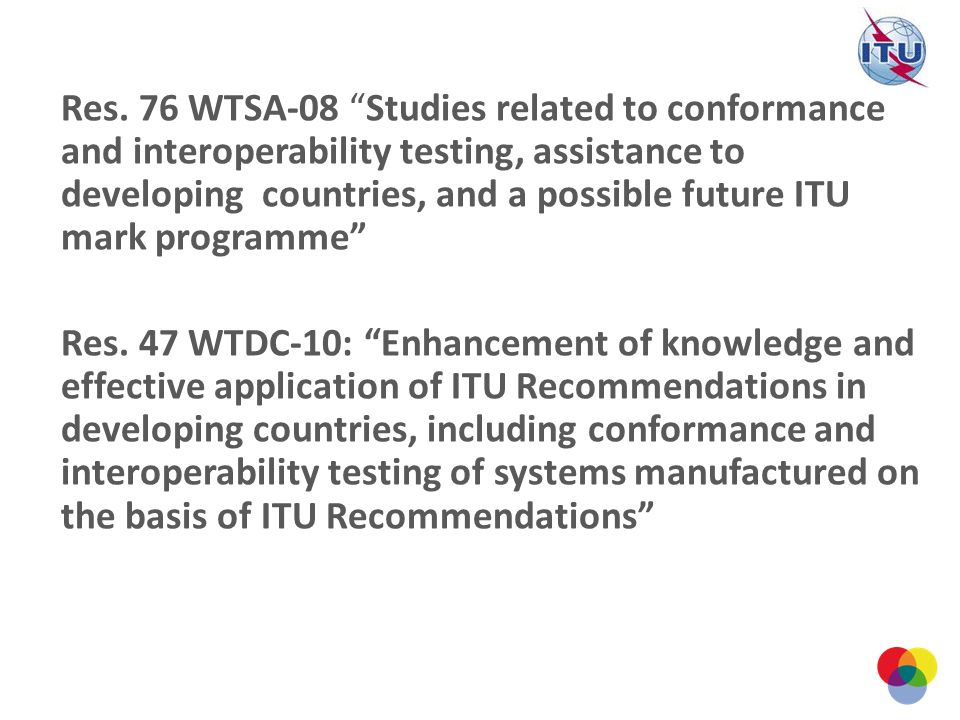 Res. 76 WTSA-08 Studies related to conformance and interoperability testing, assistance to developing countries, and a possible future ITU mark progra