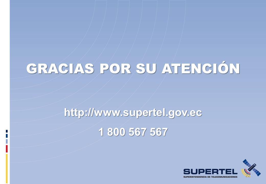 GRACIAS POR SU ATENCIÓN http://www.supertel.gov.ec 1 800 567 567 22