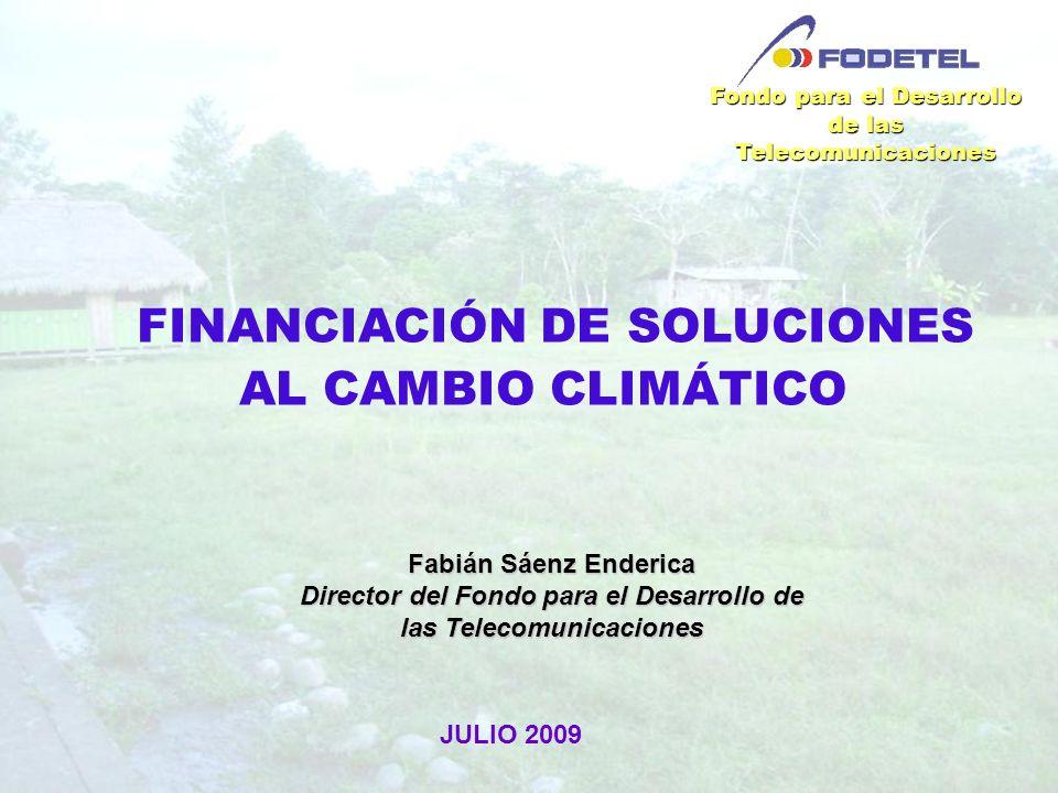 FINANCIACIÓN DE SOLUCIONES AL CAMBIO CLIMÁTICO Fondo para el Desarrollo de las Telecomunicaciones JULIO 2009 Fabián Sáenz Enderica Director del Fondo